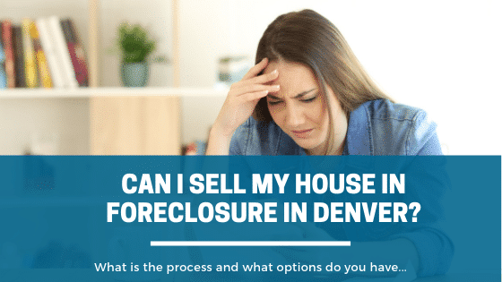 Can I Sell My House in Foreclosure in Denver, what options do I have?