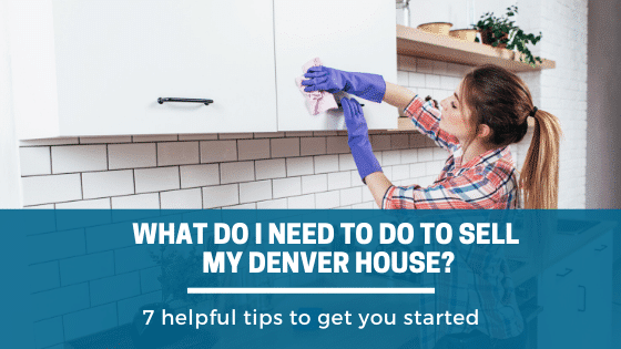 What Do I Need To Do To Sell My House In Denver...7 helpful tips to get started